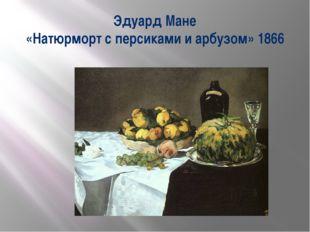 Эдуард Мане «Натюрморт с персиками и арбузом» 1866