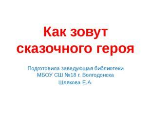 Как зовут сказочного героя Подготовила заведующая библиотеки МБОУ СШ №18 г. В