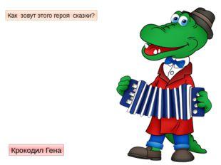 Как зовут этого героя сказки? Крокодил Гена