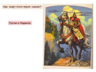 Как зовут этого героя сказки? Руслан и Людмила
