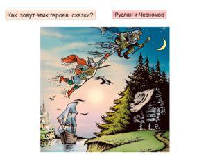 Как зовут этих героев сказки? Руслан и Черномор