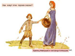 Как зовут этих героев сказки? Братец Иванушка и сестрица Алёнушка