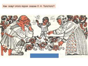 Как зовут этого героя сказки Л. Н. Толстого?