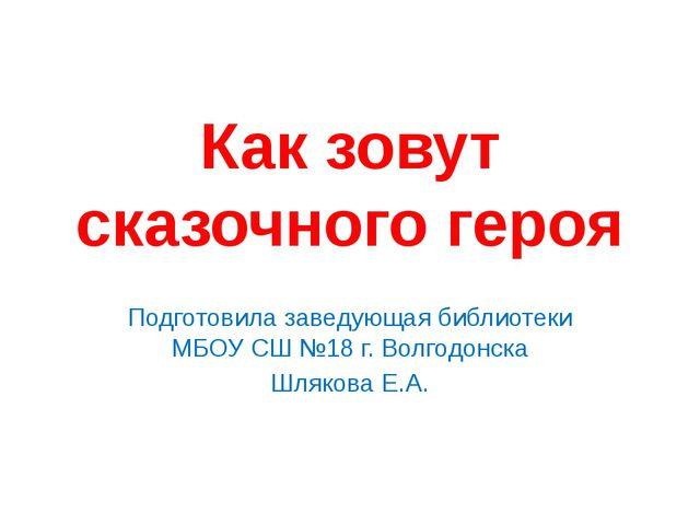 Как зовут сказочного героя Подготовила заведующая библиотеки МБОУ СШ №18 г. В...