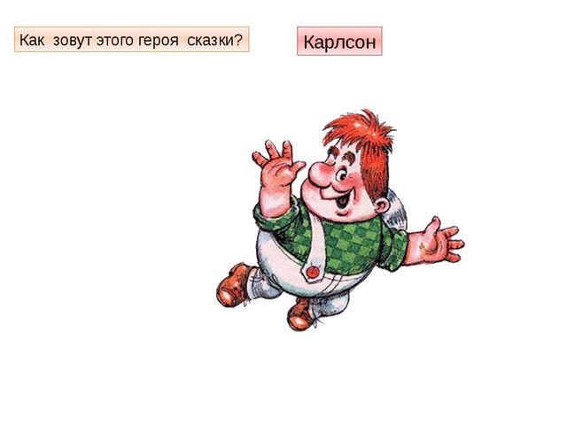 Как зовут этого героя сказки? Карлсон