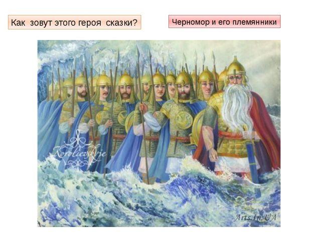 Как зовут этого героя сказки? Черномор и его племянники