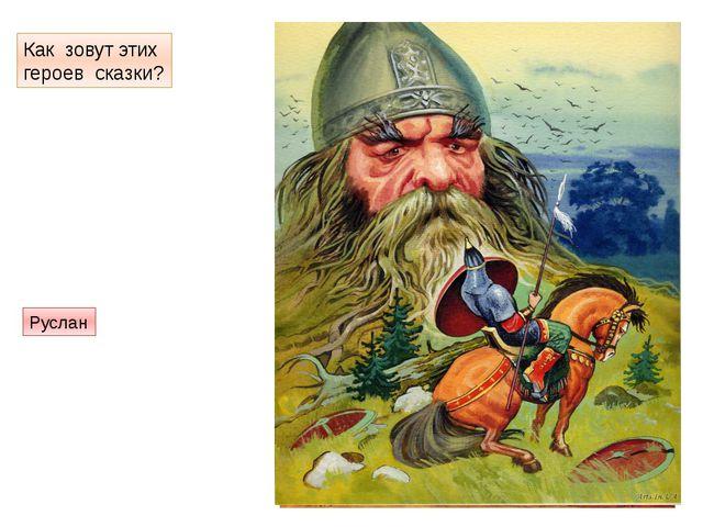 Как зовут этих героев сказки? Голова брата Черномора Руслан