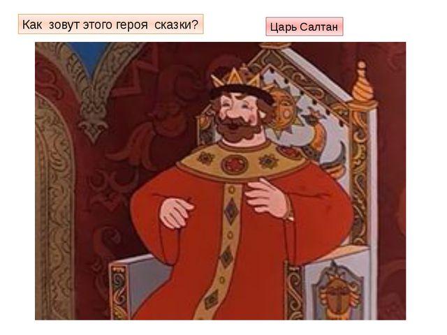 Как зовут этого героя сказки? Царь Салтан