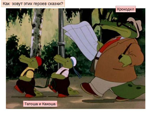 Как зовут этих героев сказки? Крокодил Татоша и Какоша