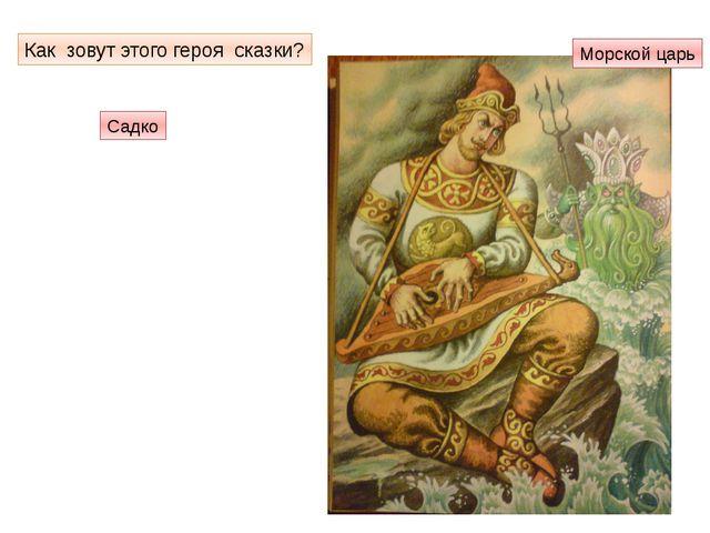 Как зовут этого героя сказки? Садко Морской царь