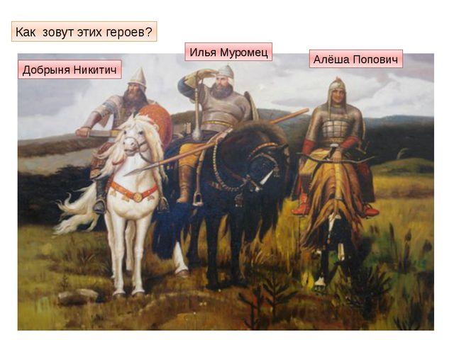 Как зовут этих героев? Добрыня Никитич Илья Муромец Алёша Попович