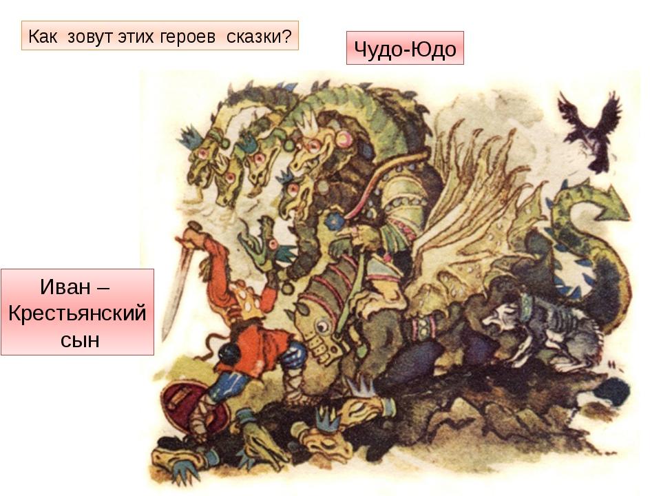Как зовут этих героев сказки? Чудо-Юдо Иван – Крестьянский сын
