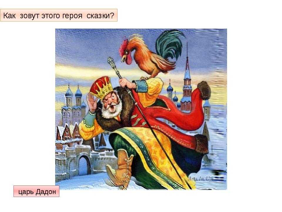 Как зовут этого героя сказки? царь Дадон