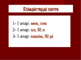 Есімдіктерді септе 1- қатар: мен, сен 2- қатар: ол, бұл 3- қатар: ешкім, б