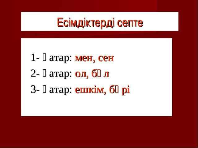 Есімдіктерді септе 1- қатар: мен, сен 2- қатар: ол, бұл 3- қатар: ешкім, б...