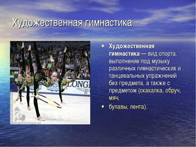 Художественная гимнастика Художественная гимнастика— вид спорта, выполнение...