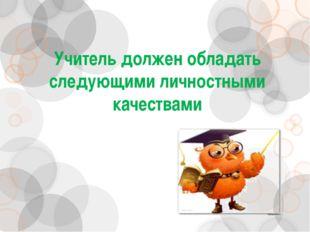Учитель должен обладать следующими личностными качествами