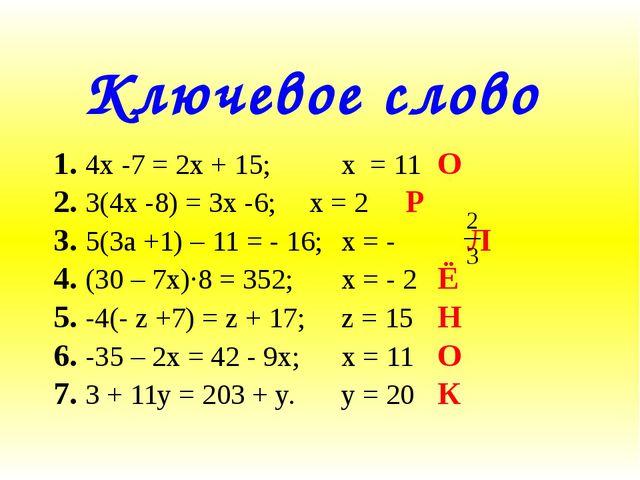 Ключевое слово 1. 4x -7 = 2x + 15; х = 11О 2. 3(4x -8) = 3x -6;х = 2...