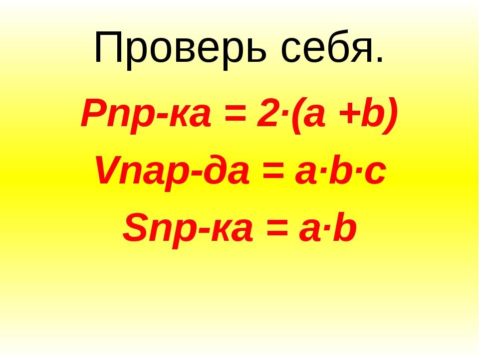 Проверь себя. Pпр-ка = 2∙(a +b) Vпар-да = a∙b∙c Sпр-ка = a∙b