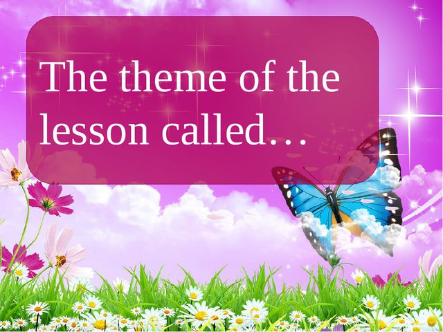 The theme of the lesson called…