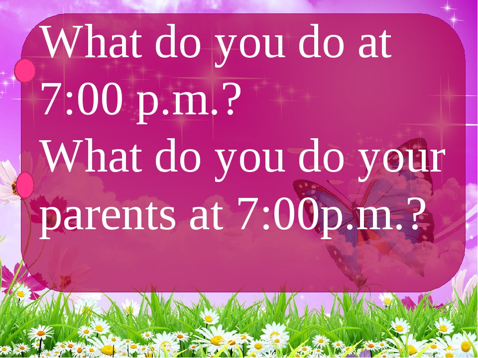 What do you do at 7:00 p.m.? What do you do your parents at 7:00p.m.?