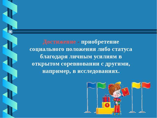 Достижение - приобретение социального положения либо статуса благодаря личным...
