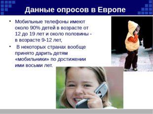 Данные опросов в Европе Мобильные телефоны имеют около 90% детей в возрасте о