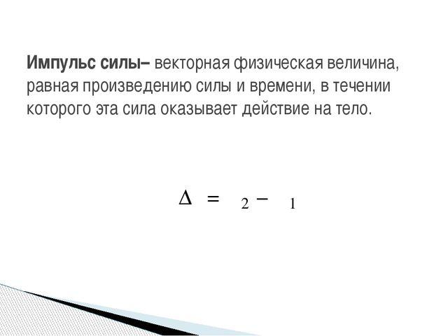 Импульс силы– векторная физическая величина, равная произведению силы и време...