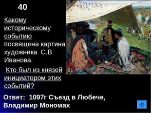 40 Ответ: 1097г Съезд в Любече, Владимир Мономах Какому историческому событию