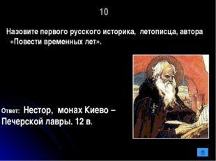 10 Назовите первого русского историка, летописца, автора «Повести временных л
