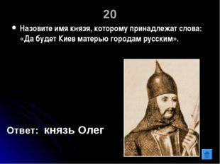 20 Назовите имя князя, которому принадлежат слова: «Да будет Киев матерью гор
