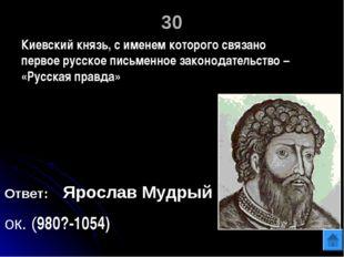 30 Ответ: Ярослав Мудрый ок. (980?-1054) Киевский князь, с именем которого св