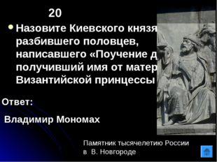 20 Назовите Киевского князя, разбившего половцев, написавшего «Поучение детям