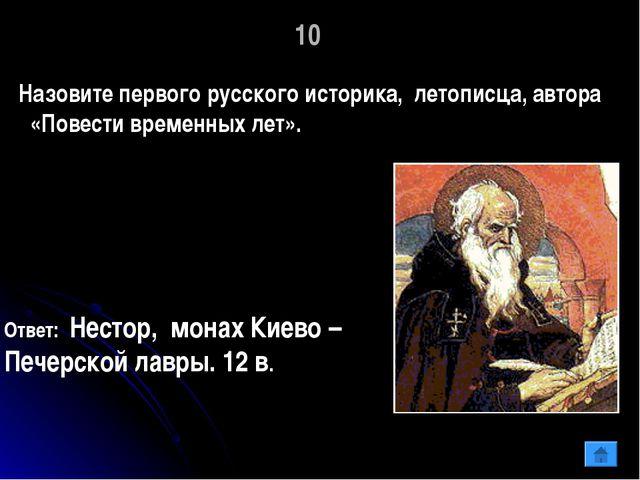 10 Назовите первого русского историка, летописца, автора «Повести временных л...