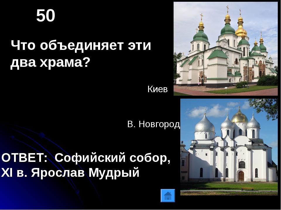 50 Что объединяет эти два храма? ОТВЕТ: Софийский собор, XI в. Ярослав Мудрый...