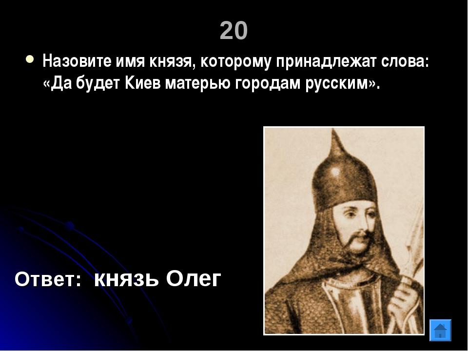 20 Назовите имя князя, которому принадлежат слова: «Да будет Киев матерью гор...