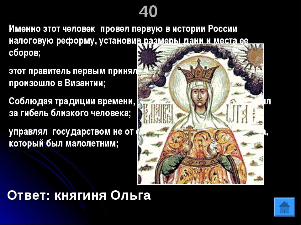40 Ответ: княгиня Ольга Именно этот человек провел первую в истории России на...