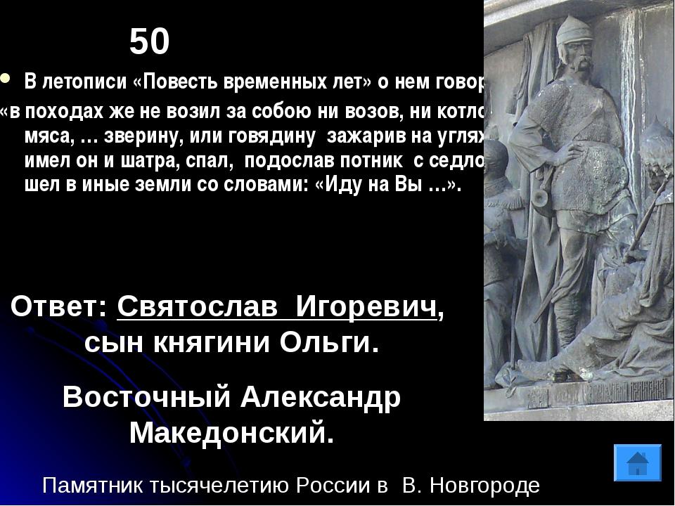 50 В летописи «Повесть временных лет» о нем говорится: «в походах же не возил...