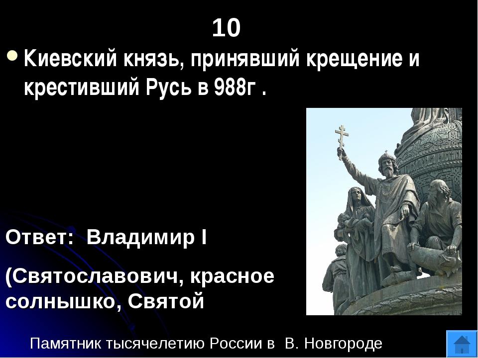 10 Киевский князь, принявший крещение и крестивший Русь в 988г . Ответ: Влади...