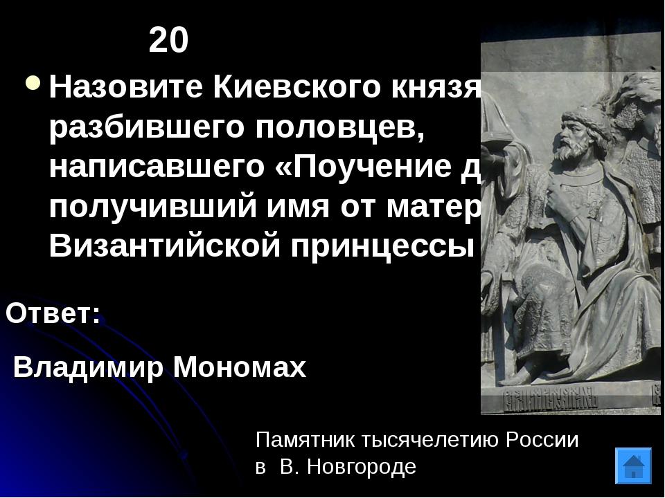 20 Назовите Киевского князя, разбившего половцев, написавшего «Поучение детям...