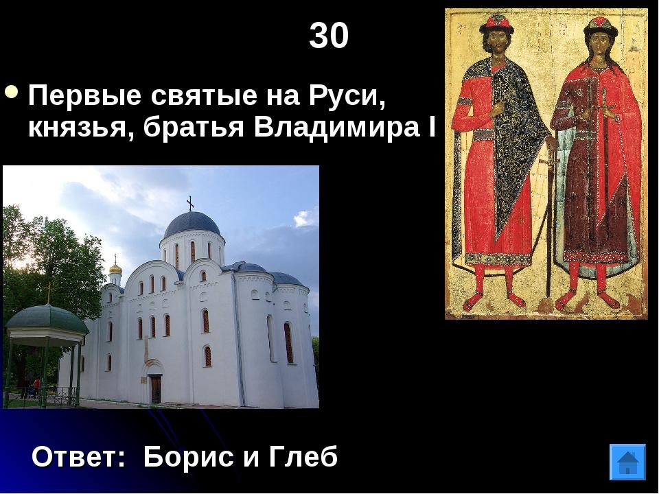 30 Первые святые на Руси, князья, братья Владимира I Ответ: Борис и Глеб
