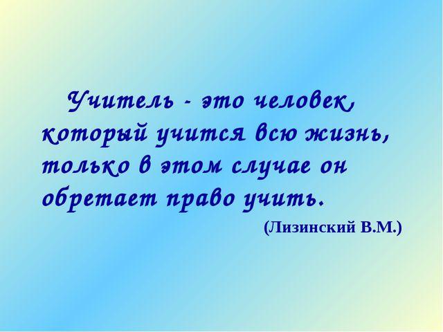Учитель - это человек, который учится всю жизнь, только в этом случае он об...
