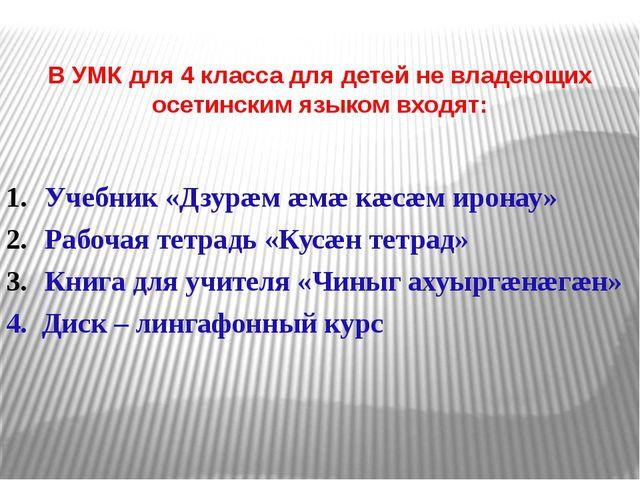 В УМК для 4 класса для детей не владеющих осетинским языком входят: Учебник...