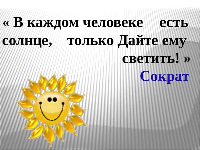 « В каждом человеке  есть солнце, только Дайте ему  светить! » Сократ