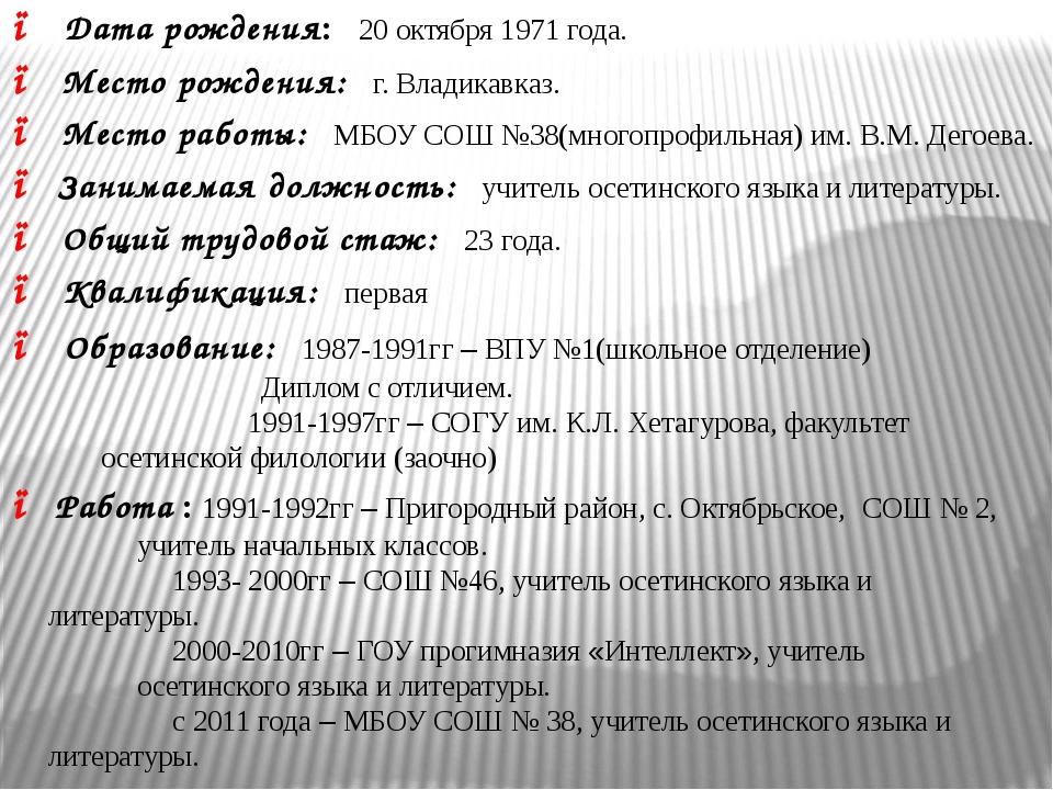 ● Дата рождения: 20 октября 1971 года. ● Место рождения: г. Владикавказ. ● Ме...