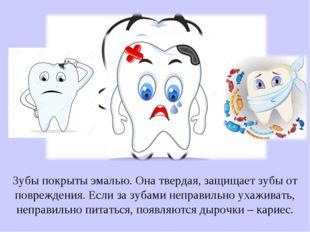 Зубы покрыты эмалью. Она твердая, защищает зубы от повреждения. Если за зубам