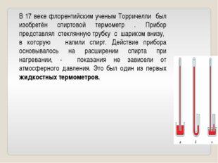 В 17 веке флорентийским ученым Торричелли был изобретён спиртовой термометр .