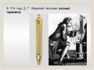 В 1714 году Д. Г. Фаренгейт изготовил ртутный термометр.