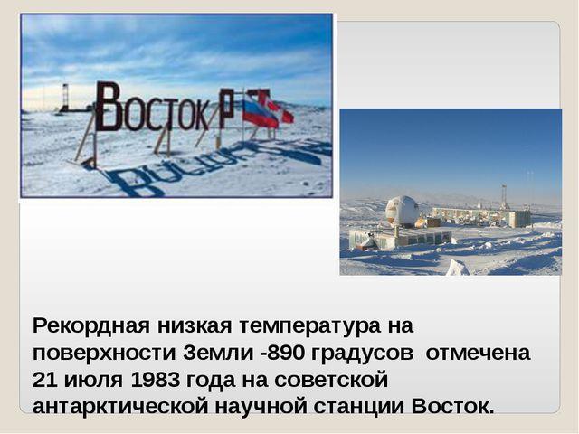 Рекордная низкая температура на поверхности Земли -890 градусов отмечена 21 и...
