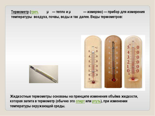 Термометр (греч. θέρμη — тепло и μετρέω — измеряю) — прибор для измерения тем...